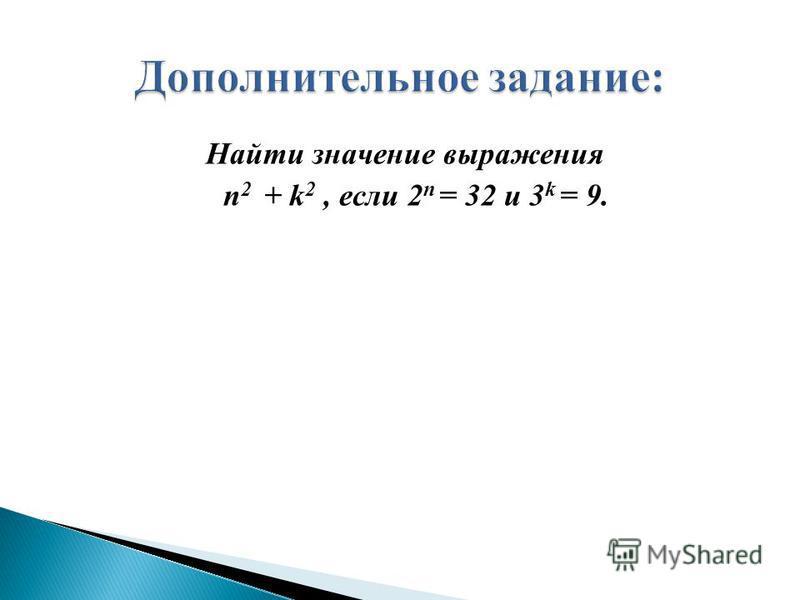 Найти значение выражения n 2 + k 2, если 2 n = 32 и 3 k = 9.