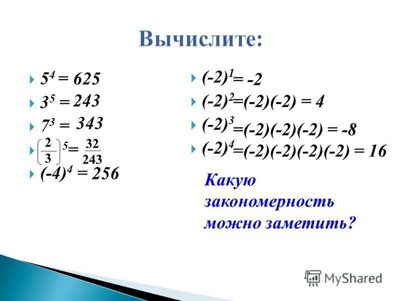 5 4 = 3 5 = 7 3 = 5 = (-4) 4 = (-2) 1 (-2) 2 (-2) 3 (-2) 4 625 243 343 32 243 256 Какую закономерность можно заметить? = -2 =(-2)(-2) = 4 =(-2)(-2)(-2) = -8 =(-2)(-2)(-2)(-2) = 16 2323