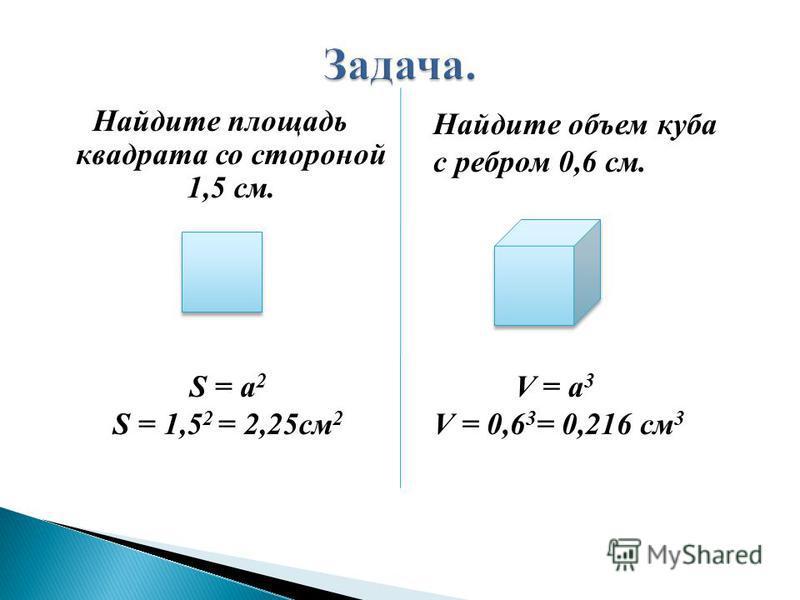 Найдите площадь квадрата со стороной 1,5 см. Найдите объем куба с ребром 0,6 см. S = а 2 S = 1,5 2 = 2,25 см 2 V = а 3 V = 0,6 3 = 0,216 см 3