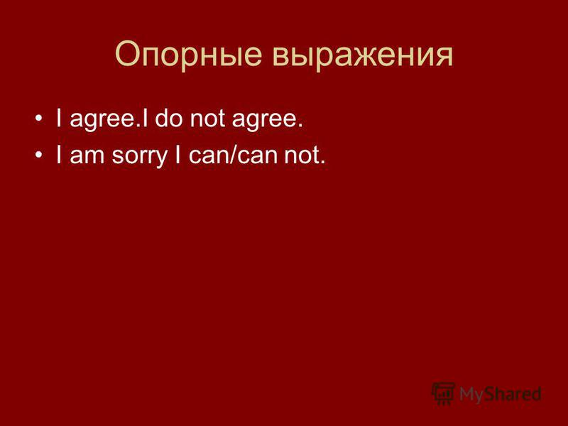 Опорные выражения I agree.I do not agree. I am sorry I can/can not.