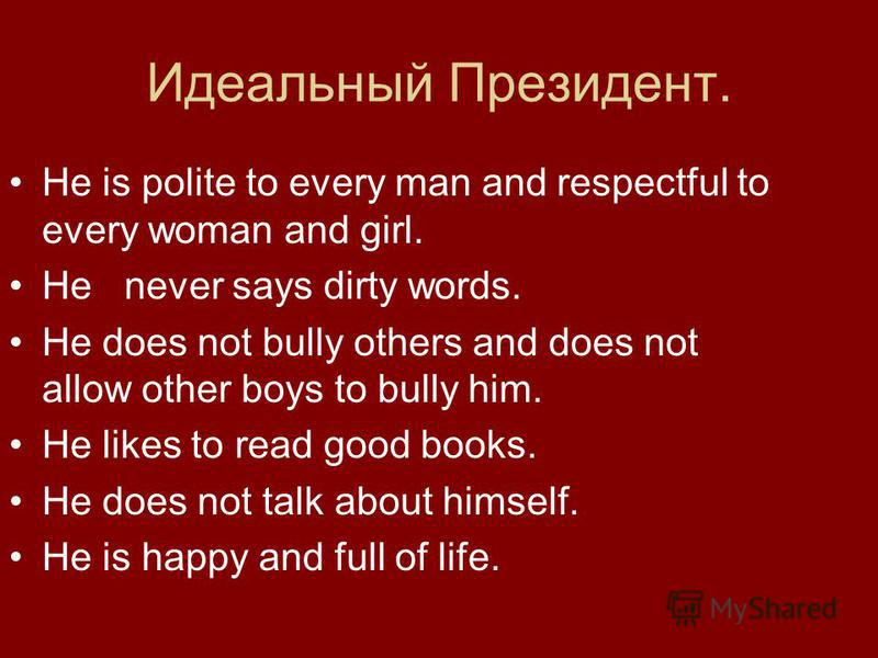 Идеальный Президент. He is polite to every man and respectful to every woman and girl. He never says dirty words. He does not bully others and does not allow other boys to bully him. He likes to read good books. He does not talk about himself. He is
