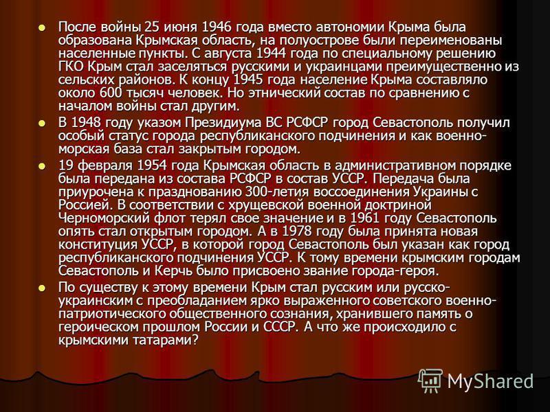 После войны 25 июня 1946 года вместо автономии Крыма была образована Крымская область, на полуострове были переименованы населенные пункты. С августа 1944 года по специальному решению ГКО Крым стал заселяться русскими и украинцами преимущественно из