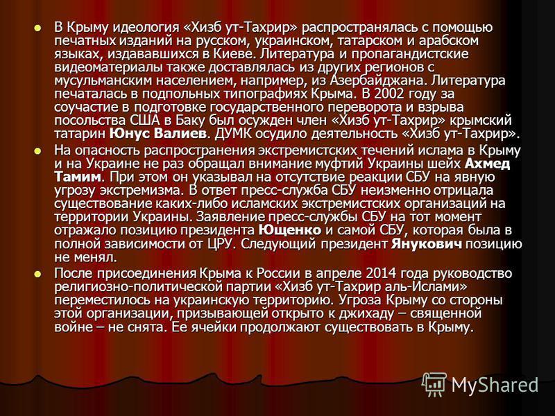 В Крыму идеология «Хизб ут-Тахрир» распространялась с помощью печатных изданий на русском, украинском, татарском и арабском языках, издававшихся в Киеве. Литература и пропагандистские видеоматериалы также доставлялась из других регионов с мусульманск