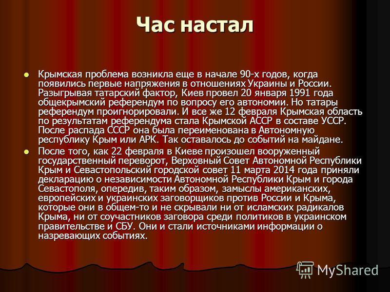 Час настал Крымская проблема возникла еще в начале 90-х годов, когда появились первые напряжения в отношениях Украины и России. Разыгрывая татарский фактор, Киев провел 20 января 1991 года общекрымский референдум по вопросу его автономии. Но татары р