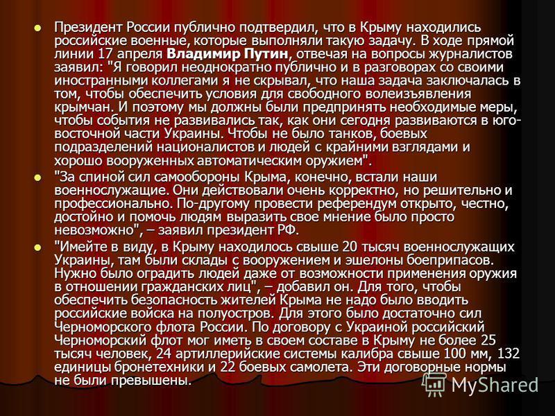 Президент России публично подтвердил, что в Крыму находились российские военные, которые выполняли такую задачу. В ходе прямой линии 17 апреля Владимир Путин, отвечая на вопросы журналистов заявил:
