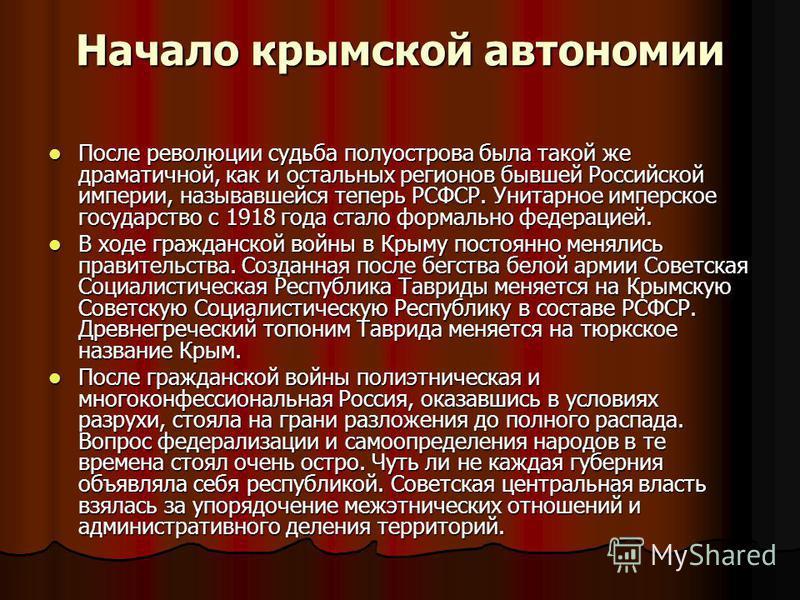 Начало крымской автономии После революции судьба полуострова была такой же драматичной, как и остальных регионов бывшей Российской империи, называвшейся теперь РСФСР. Унитарное имперское государство с 1918 года стало формально федерацией. После револ