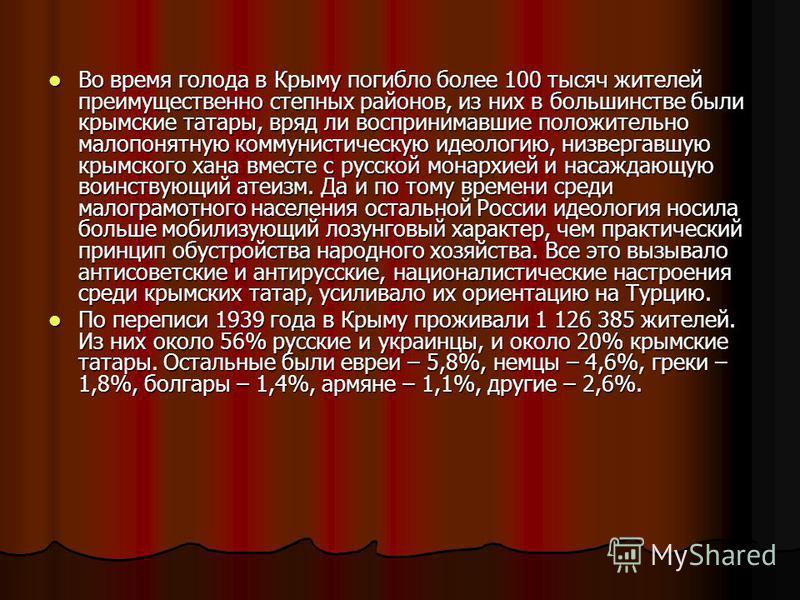 Во время голода в Крыму погибло более 100 тысяч жителей преимущественно степных районов, из них в большинстве были крымские татары, вряд ли воспринимавшие положительно малопонятную коммунистическую идеологию, низвергавшую крымского хана вместе с русс