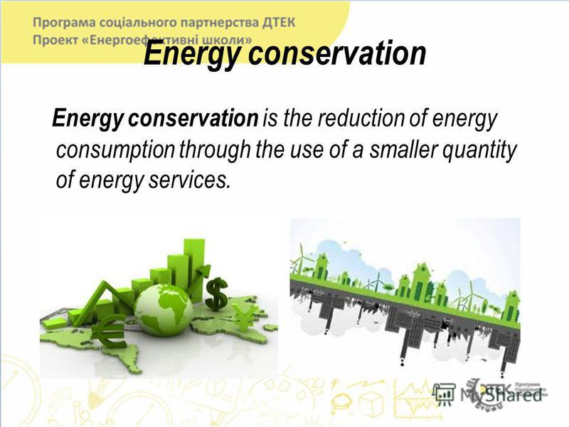 Energy conservation Energy conservation is the reduction of energy consumption through the use of a smaller quantity of energy services.