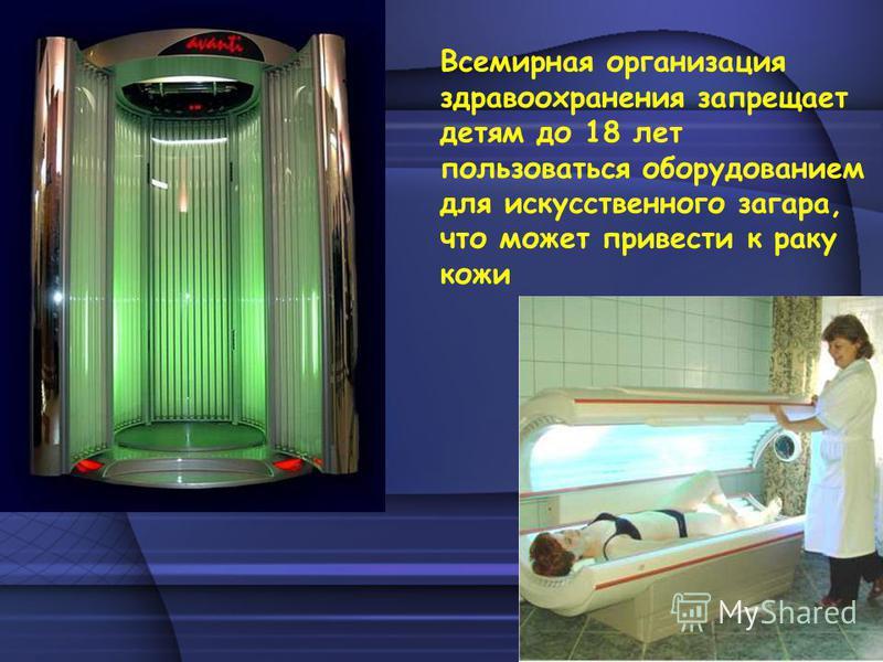 Всемирная организация здравоохранения запрещает детям до 18 лет пользоваться оборудованием для искусственного загара, что может привести к раку кожи