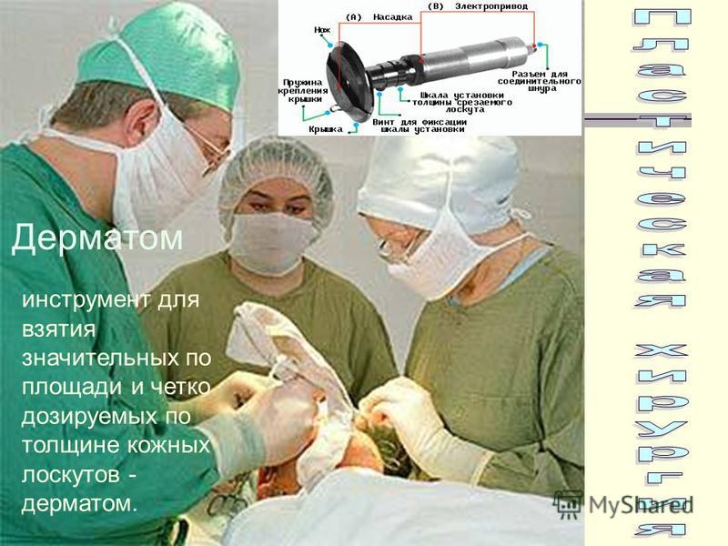 инструмент для взятия значительных по площади и четко дозируемых по толщине кожных лоскутов - дерматом. Дерматом