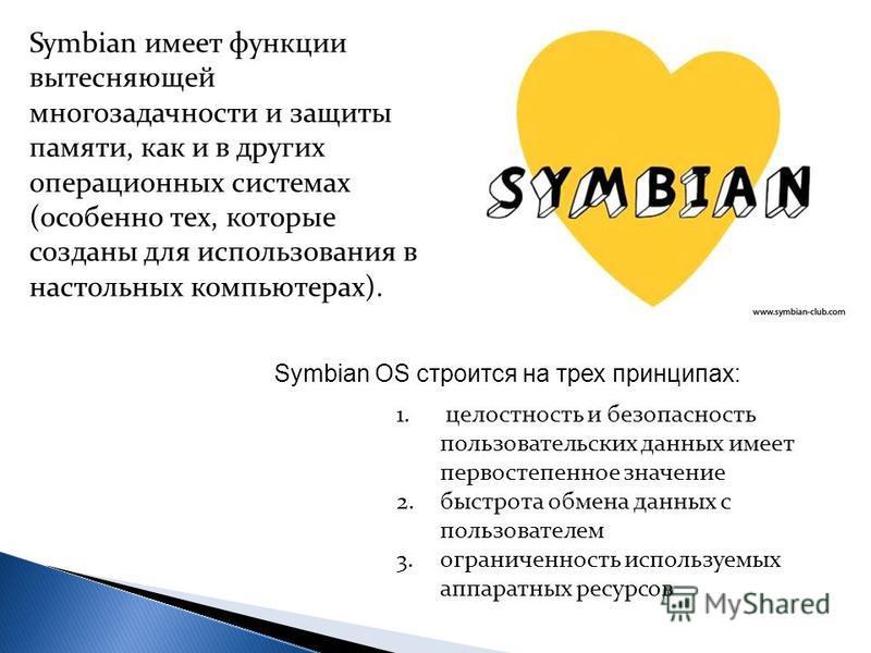 Symbian имеет функции вытесняющей многозадачности и защиты памяти, как и в других операционных системах (особенно тех, которые созданы для использования в настольных компьютерах). Symbian OS строится на трех принципах: 1. целостность и безопасность п