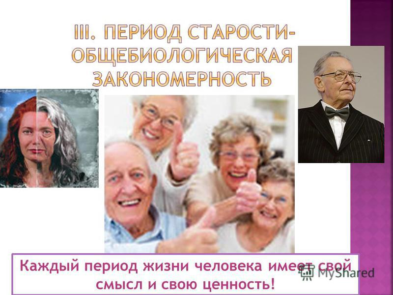 Каждый период жизни человека имеет свой смысл и свою ценность!