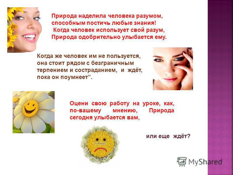 Природа наделила человека разумом, способным постичь любые знания! Когда человек использует свой разум, Природа одобрительно улыбается ему. Когда же человек им не пользуется, она стоит рядом с безграничным терпением и состраданием, и ждёт, пока он по