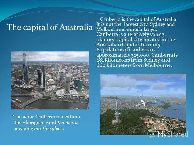Canberra is the capital of Australia. It is not the largest city. Sydney and Melbourne are much larger. Canberra is a relatively young, planned capital city located in the Australian Capital Territory. Population of Canberra is approximately 325,000.