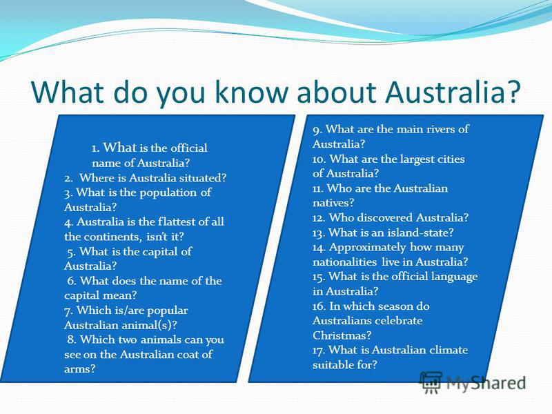 What do you know about Australia? 12 1. What is the official name of Australia? 2. Where is Australia situated? 3. What is the population of Australia? 4. Australia is the flattest of all the continents, isnt it? 5. What is the capital of Australia?