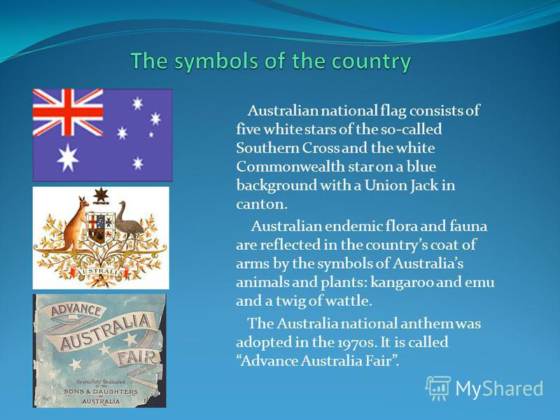Australian national flag consists of five white stars of the so-called Southern Cross and the white Commonwealth star on a blue background with a Union Jack in canton. Australian endemic flora and fauna are reflected in the countrys coat of arms by t