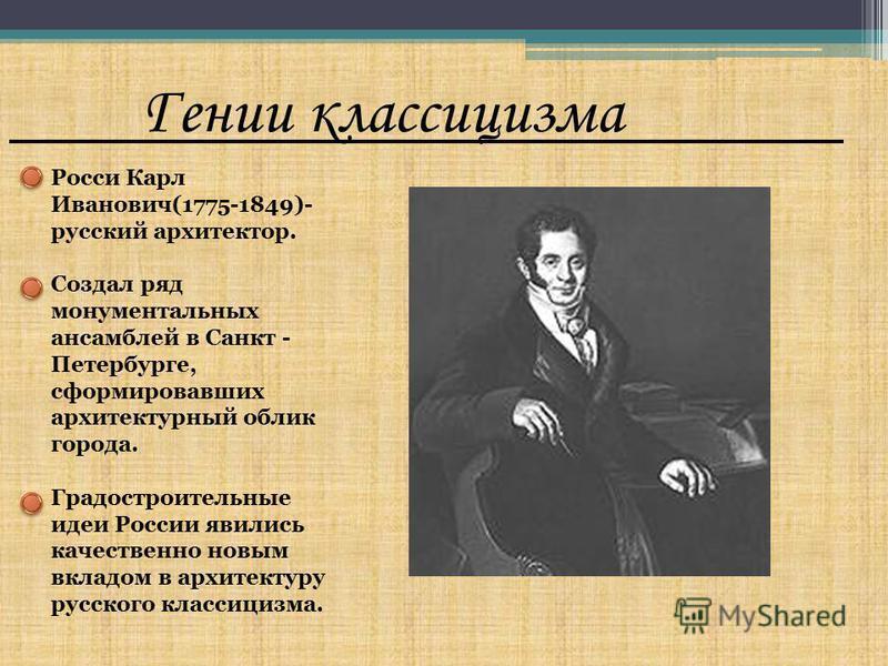 Гении классицизма Росси Карл Иванович(1775-1849)- русский архитектор. Создал ряд монументальных ансамблей в Санкт - Петербурге, сформировавших архитектурный облик города. Градостроительные идеи России явились качественно новым вкладом в архитектуру р