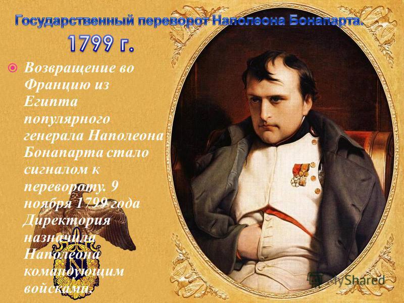 Возвращение во Францию из Египта популярного генерала Наполеона Бонапарта стало сигналом к перевороту. 9 ноября 1799 года Директория назначила Наполеона командующим войсками.