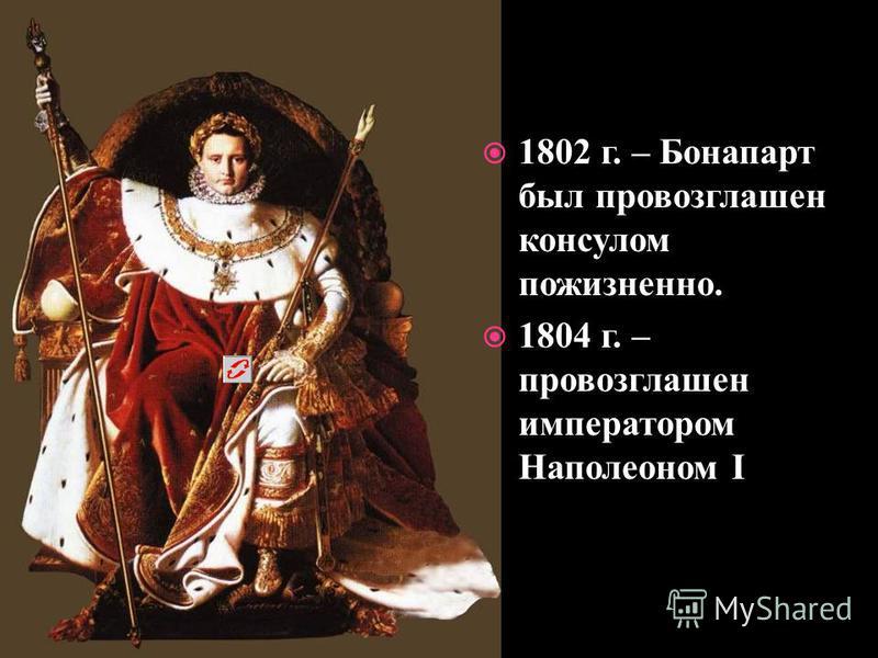 1802 г. – Бонапарт был провозглашен консулом пожизненно. 1804 г. – провозглашен императором Наполеоном I