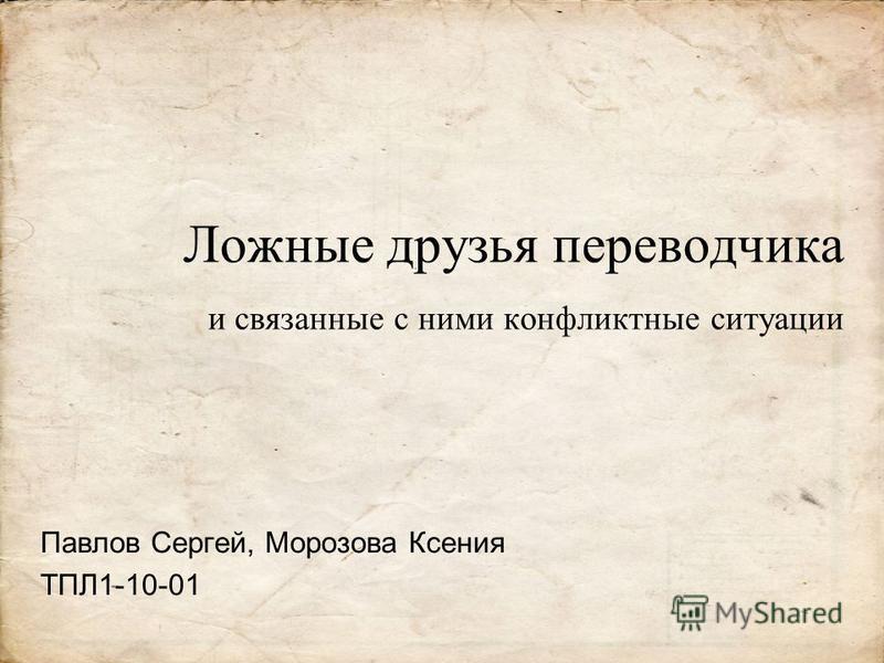 Ложные друзья переводчика и связанные с ними конфликтные ситуации Павлов Сергей, Морозова Ксения ТПЛ1-10-01