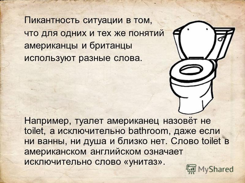 Пикантность ситуации в том, что для одних и тех же понятий американцы и британцы используют разные слова. Например, туалет американец назовёт не toilet, а исключительно bathroom, даже если ни ванны, ни душа и близко нет. Слово toilet в американском а