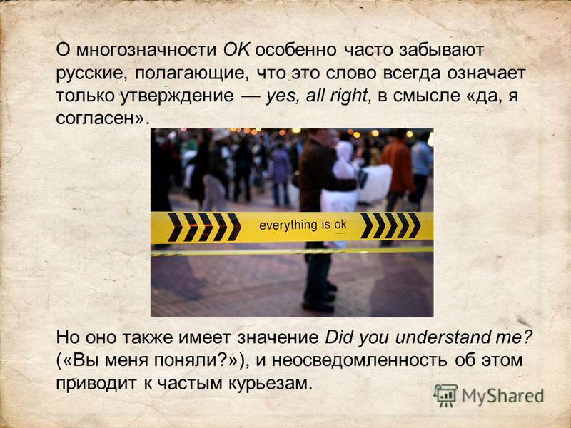 О многозначности OK особенно часто забывают русские, полагающие, что это слово всегда означает только утверждение yes, all right, в смысле «да, я согласен». Но оно также имеет значение Did you understand me? («Вы меня поняли?»), и неосведомленность о