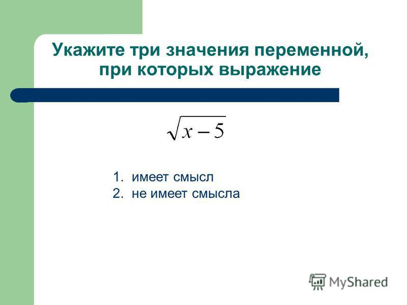 Укажите три значения переменной, при которых выражение 1. имеет смысл 2. не имеет смысла