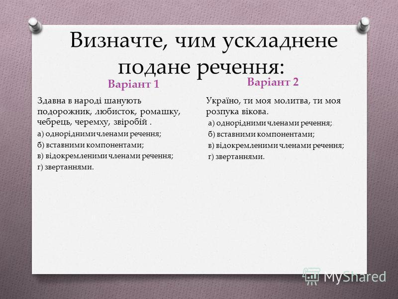 У якому рядку є речення з однорідними членами? Варіант 1 Варіант 2 O а) Ще не вмерла Україна, і слава, і воля (П. Чубинський); O б) Хочу бачити, знати, чути, і любити, й творити красу (Л. Первомайський); O в) Тиша була переповнена всякими звуками (М.