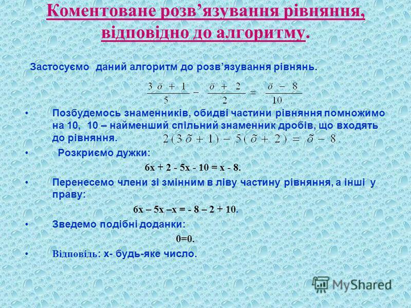 Коментоване розвязування рівняння, відповідно до алгоритму. Застосуємо даний алгоритм до розвязування рівнянь. Позбудемось знаменників, обидві частини рівняння помножимо на 10, 10 – найменший спільний знаменник дробів, що входять до рівняння. Розкриє