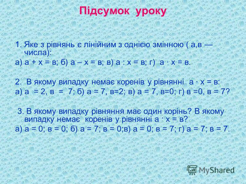 Підсумок уроку 1. Яке з рівнянь є лінійним з однією змінною ( а,в числа): а) а + х = в; б) а – х = в; в) а : х = в; г) а · х = в. 2. В якому випадку немає коренів у рівнянні а · х = в: а) а = 2, в = 7; б) а = 7, в=2; в) а = 7, в=0; г) в =0, в = 7? 3.