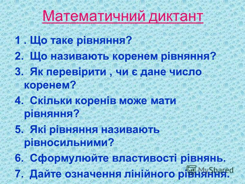 Математичний диктант 1. Що таке рівняння? 2. Що називають коренем рівняння? 3. Як перевірити, чи є дане число коренем? 4. Скільки коренів може мати рівняння? 5. Які рівняння називають рівносильними? 6. Сформулюйте властивості рівнянь. 7. Дайте означе