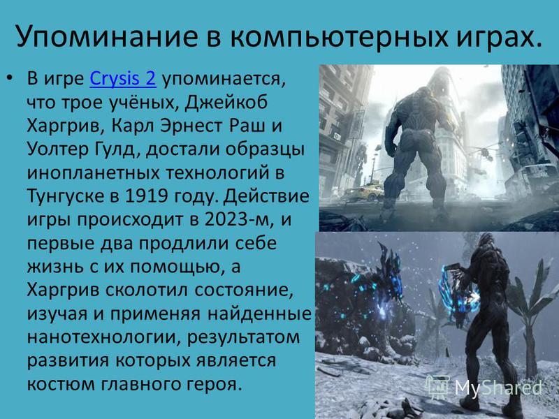 Упоминание в компьютерных играх. В игре Crysis 2 упоминается, что трое учёных, Джейкоб Харгрив, Карл Эрнест Раш и Уолтер Гулд, достали образцы инопланетных технологий в Тунгуске в 1919 году. Действие игры происходит в 2023-м, и первые два продлили се
