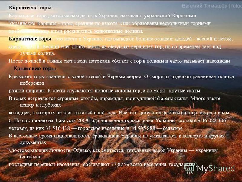 K карпатские горы : Ккарпатские горы, которые находятся в Украине, называют украинский Карпатами Украинские Карпаты - горы, средние по высоте. Они образованы несколькими горными хребтами. Между ними раскинулись живописные долины. Ккарпатские горы - э