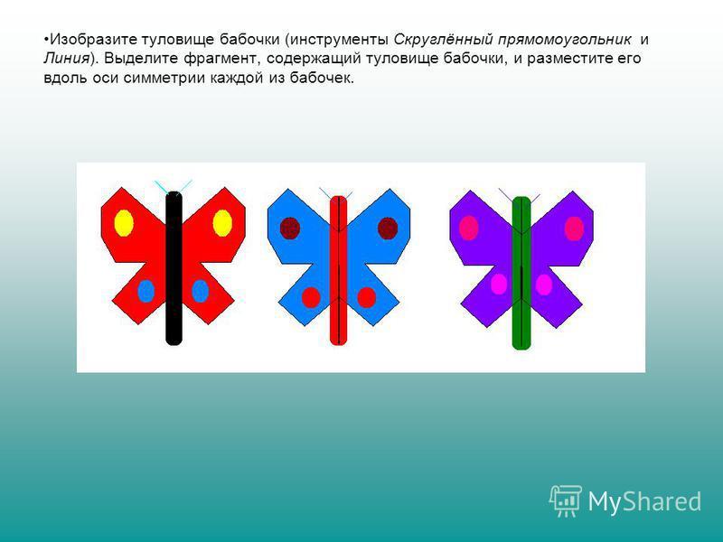 Изобразите туловище бабочки (инструменты Скруглённый прямоугольник и Линия). Выделите фрагмент, содержащий туловище бабочки, и разместите его вдоль оси симметрии каждой из бабочек.