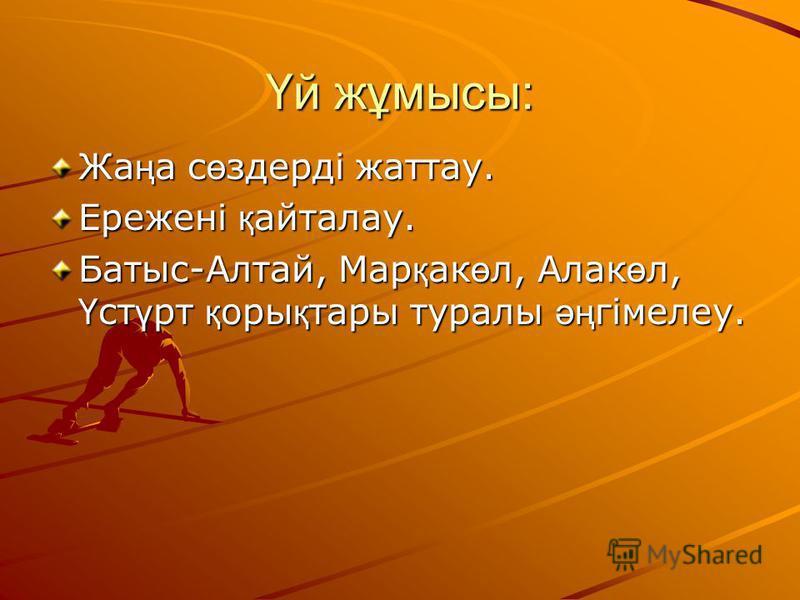 Үй жұмысы: Жа ң а с ө здерді жаттау. Ережені қ айталау. Батыс-Алтай, Мар қ ак ө л, Алак ө л, Ү ст ү рт қ оры қ тары туралы әң гімелеу.