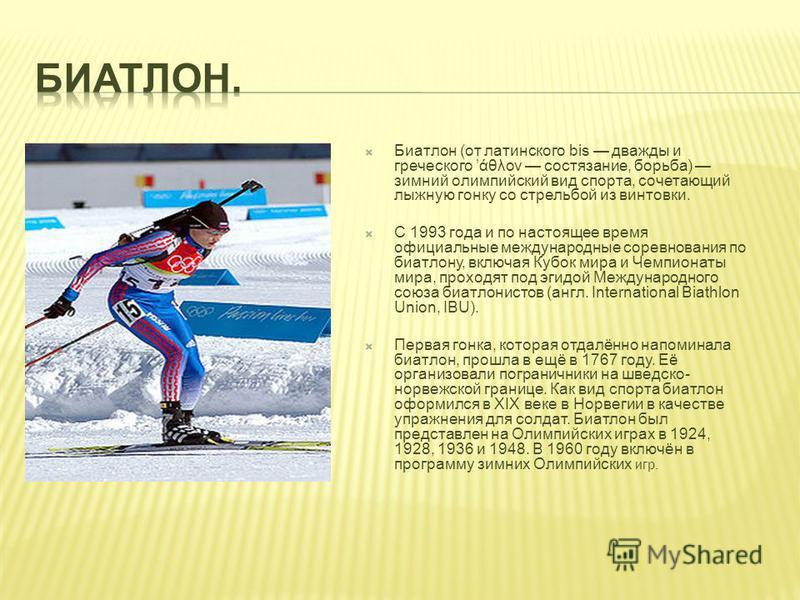 Биатлон (от латинского bis дважды и греческого άθλον состязание, борьба) зимний олимпийский вид спорта, сочетающий лыжную гонку со стрельбой из винтовки. C 1993 года и по настоящее время официальные международные соревнования по биатлону, включая Куб