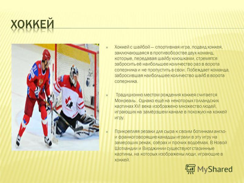 Хоккей с шайбой спортивная игра, подвид хоккея, заключающаяся в противоборстве двух команд, которые, передавая шайбу клюшками, стремятся забросить её наибольшее количество раз в ворота соперника и не пропустить в свои. Побеждает команда, забросившая