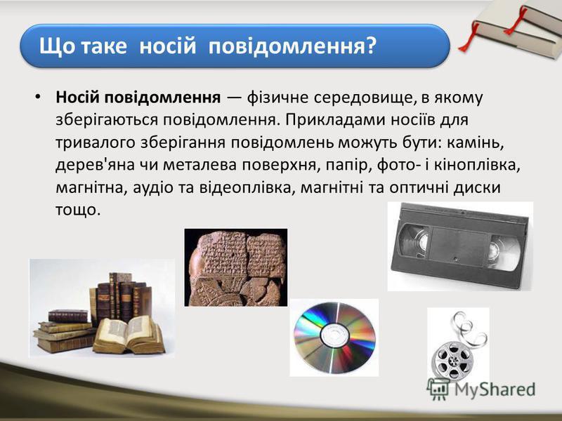 Що таке носій повідомлення? Носій повідомлення фізичне середовище, в якому зберігаються повідомлення. Прикладами носіїв для тривалого зберігання повідомлень можуть бути: камінь, дерев'яна чи металева поверхня, папір, фото- і кіноплівка, магнітна, ауд