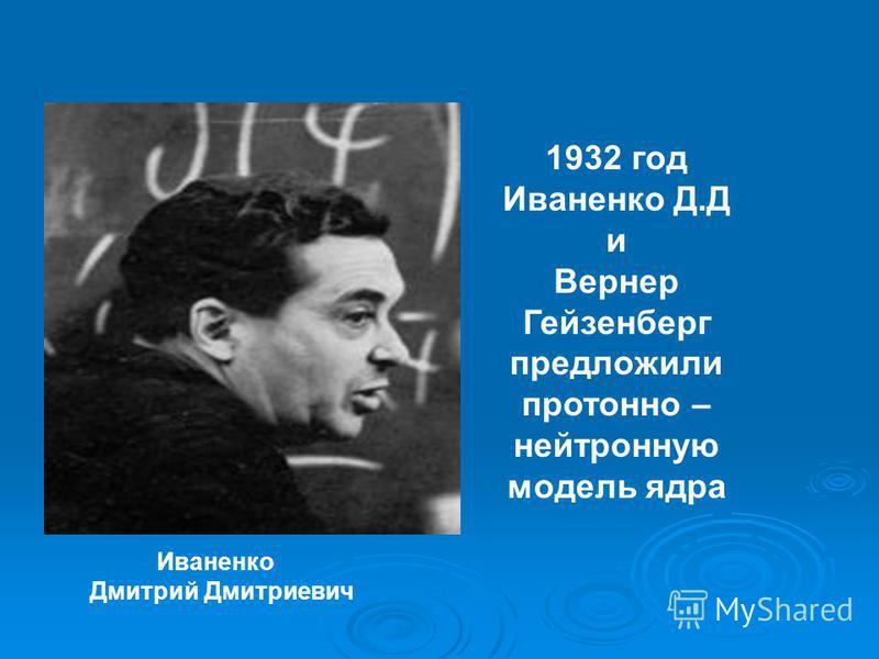 Иваненко Дмитрий Дмитриевич 1932 год Иваненко Д.Д и Вернер Гейзенберг предложили протонно – нейтронную модель ядра