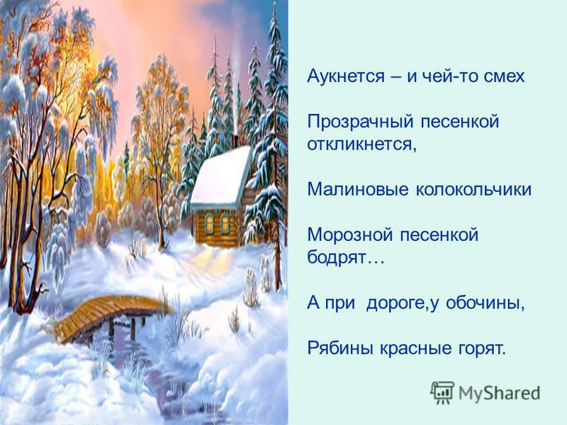 Аукнется – и чей-то смех Прозрачный песенкой откликнется, Малиновые колокольчики Морозной песенкой бодрят… А при дороге,у обочины, Рябины красные горят.