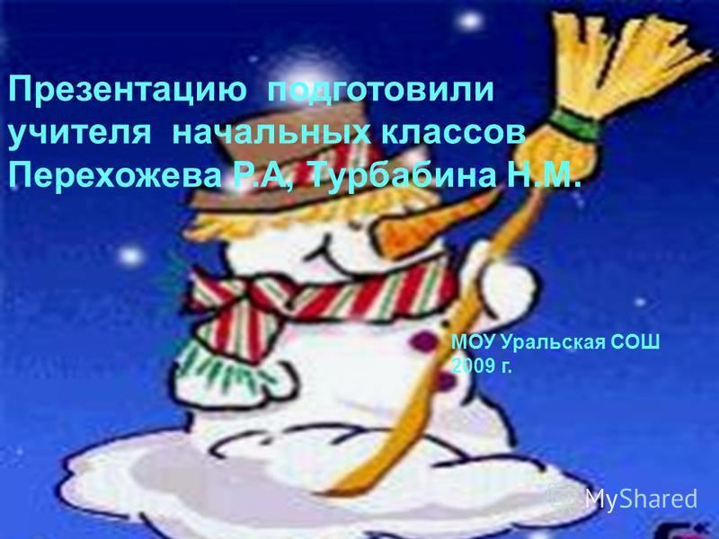 Презентацию подготовили учителя начальных классов Перехожева Р.А, Турбабина Н.М. МОУ Уральская СОШ 2009 г.