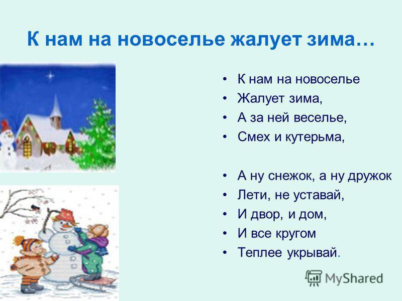 К нам на новоселье жалует зима… К нам на новоселье Жалует зима, А за ней веселье, Смех и кутерьма, А ну снежок, а ну дружок Лети, не уставай, И двор, и дом, И все кругом Теплее укрывай.