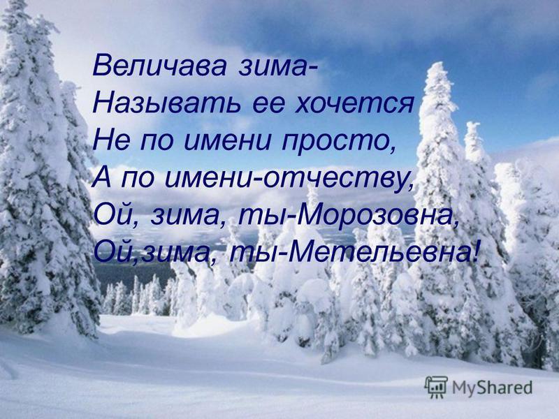 Величава зима- Называть ее хочется Не по имени просто, А по имени-отчеству, Ой, зима, ты-Морозовна, Ой,зима, ты-Метельевна!