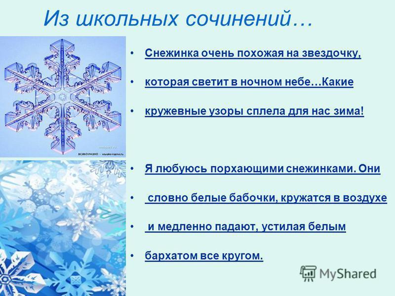 Из школьных сочинений… Снежинка очень похожая на звездочку, которая светит в ночном небе…Какие кружевные узоры сплела для нас зима! Я любуюсь порхающими снежинками. Они словно белые бабочки, кружатся в воздухе и медленно падают, устилая белым бархато