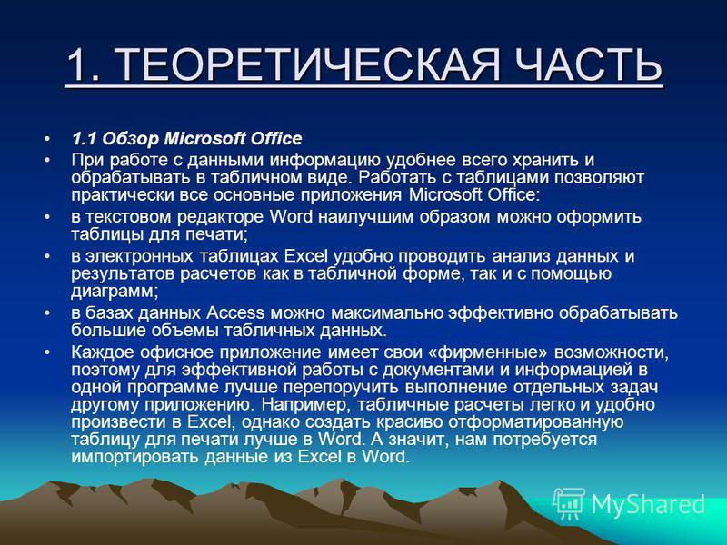 1. ТЕОРЕТИЧЕСКАЯ ЧАСТЬ 1.1 Обзор Microsoft Office При работе с данными информацию удобнее всего хранить и обрабатывать в табличном виде. Работать с таблицами позволяют практически все основные приложения Microsoft Office: в текстовом редакторе Word н