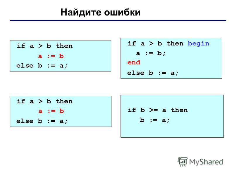 Найдите ошибки if a > b then begin a := b; else b := a; if a > b then begin a := b; end; else b := a; if a > b then else begin b := a; end; if a > b then a := b; else b := a; end; a := b end a := b if b >= a then b := a;