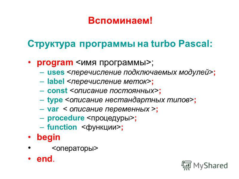 Вспоминаем! Структура программы на turbo Pascal: program ; –uses ; –label ; –const ; –type ; –var ; –procedure ; –function ; begin end.