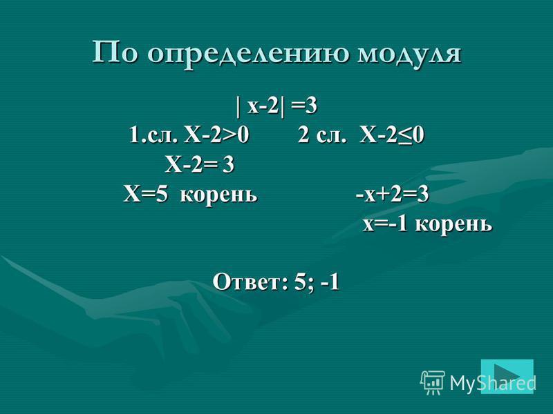 По определению модуля | x-2| =3 1.сл. Х-2>0 2 сл. Х-20 X-2= 3 X=5 корень -х+2=3 x=-1 корень x=-1 корень Ответ: 5; -1