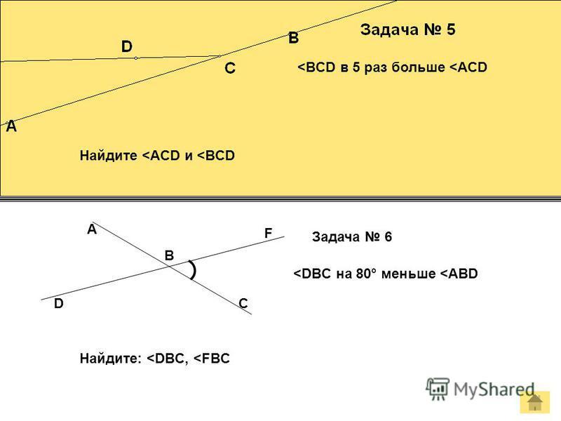 <BCD в 5 раз больше <ACD Найдите <ACD и <BCD B D F C A Задача 6 <DBC на 80° меньше <ABD Найдите: <DBC, <FBC
