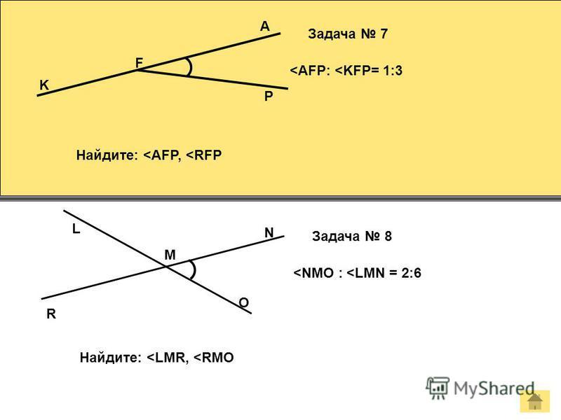 A F P K Задача 7 <AFP: <KFP= 1:3 Найдите: <AFP, <RFP M N O L Задача 8 <NMO : <LMN = 2:6 Найдите: <LMR, <RMO R